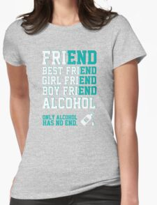 friend. Best friend. Boy friend. Girl friend. Alcohol. Only alcohol has no end. Womens Fitted T-Shirt