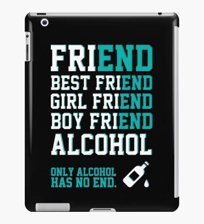 friend. Best friend. Boy friend. Girl friend. Alcohol. Only alcohol has no end. iPad Case/Skin