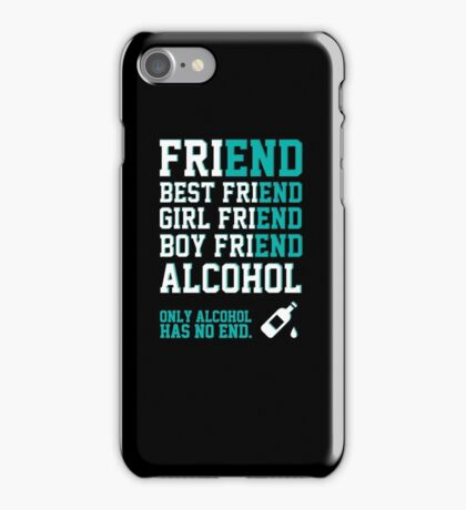 friend. Best friend. Boy friend. Girl friend. Alcohol. Only alcohol has no end. iPhone Case/Skin