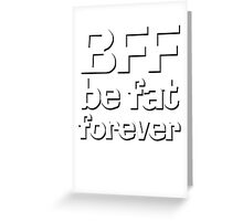 BFF - Be fat forever Greeting Card