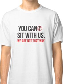 You Can Sit With Us, We Are Not That Way Classic T-Shirt