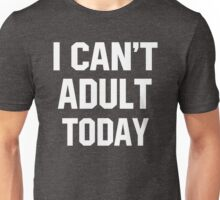I Cant Adult Today Shirt Unisex T-Shirt