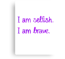 I am Selfish. I am Brave. Canvas Print