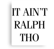 It Ain't Ralph Tho Canvas Print