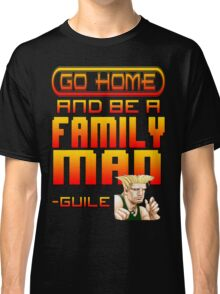 Guile Win Quote - Go Home And Be A Family Man Classic T-Shirt