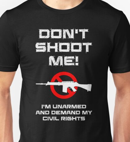 Don't Shoot Me! I'm Unarmed and Demand My Civil Rights Unisex T-Shirt