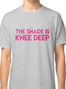 The shade is knee deep Classic T-Shirt