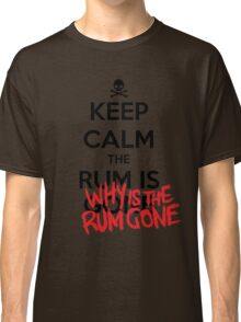KEEP CALM - Keep Calm and Why Is The Rum Gone Classic T-Shirt