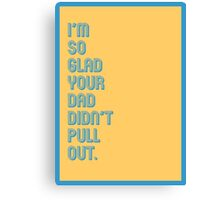 I'm So Glad Your Dad Didn't Pull Out Canvas Print