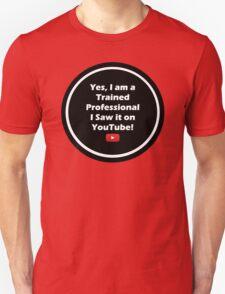 Yes, I am a Trained Professional I Saw it on YOUTUBE Unisex T-Shirt
