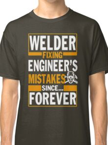 Welder Fixing engineer's mistakes since forever Classic T-Shirt