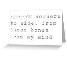 there's nowhere to hide from these bones from my mind Greeting Card