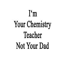 I'm Your Chemistry Teacher Not Your Dad  Photographic Print
