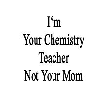 I'm Your Chemistry Teacher Not Your Mom  Photographic Print