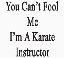 You Can't Fool Me I'm A Karate Instructor  by supernova23