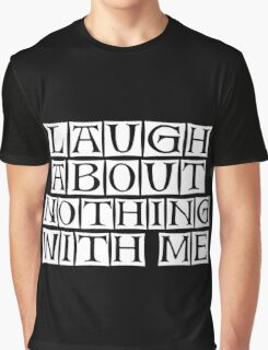 laugh about nothing with me Graphic T-Shirt