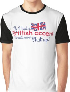If I had a Brittish Accent - I would never shut up! Graphic T-Shirt