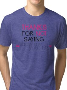 """Thanks for not saying """"show me your tits"""" Tri-blend T-Shirt"""