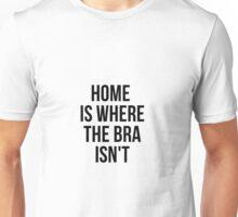 Home Is Where The Bra Isn't Unisex T-Shirt