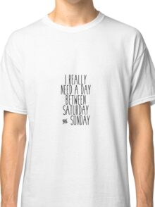 I Really Need A Day Between Saturday and Sunday Classic T-Shirt