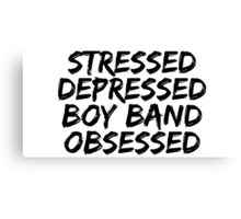 Stressed, Depressed, Boy band obsessed Canvas Print