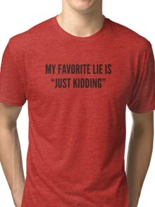 "My Favorite Lie Is ""Just Kidding"" Tri-blend T-Shirt"
