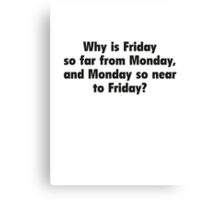Why Is Friday So Far From Monday, And Monday So Near To Friday? Canvas Print