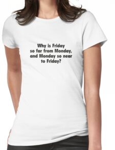 Why Is Friday So Far From Monday, And Monday So Near To Friday? Womens Fitted T-Shirt