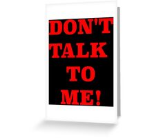 DONT TALK TO ME Greeting Card
