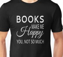Books Make Me Happy. You Not So Much Unisex T-Shirt