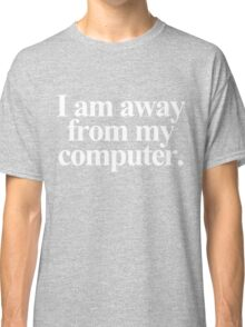 I am away from my computer. - White Text Classic T-Shirt