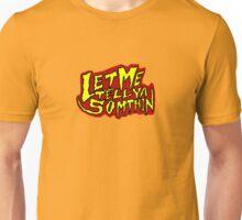 Let Me Tell Ya Somthin! Unisex T-Shirt