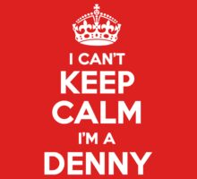 I can't keep calm, Im a DENNY by icant