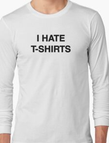 I hate t-shirts Long Sleeve T-Shirt