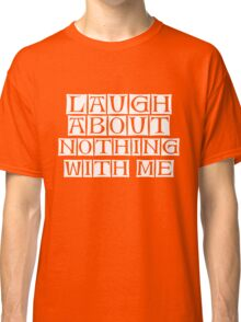 laugh about nothing with me  Classic T-Shirt