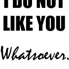 I Do Not Like You Whatsoever (Black) by Caitlin Dudley