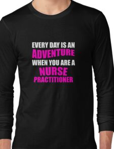 Everyday is an Adventure  When you are a Nurse Practitioner Long Sleeve T-Shirt