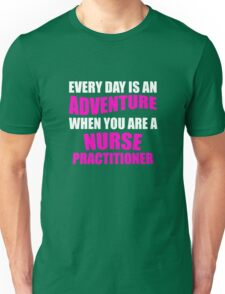 Everyday is an Adventure  When you are a Nurse Practitioner Unisex T-Shirt