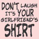 DON'T LAUGH IT'S YOUR GIRLFRIEND'S SHIRT by Ragcity