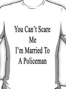 You Can't Scare Me I'm Married To A Policeman  T-Shirt
