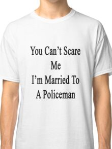 You Can't Scare Me I'm Married To A Policeman  Classic T-Shirt