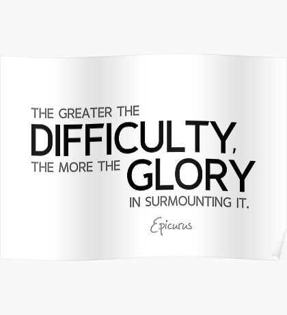 the greater the difficulty, the more the glory - epicurus Poster