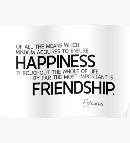 the most important for happiness: friendship - epicurus Poster