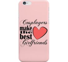 Cosplayers Make the Best Girlfriends iPhone Case/Skin