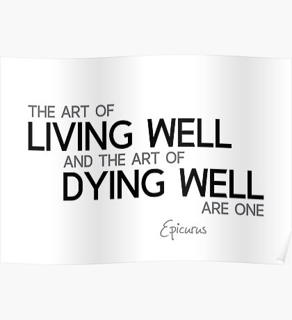 art of living well, art of dying well - epicurus Poster