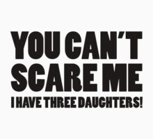 You Can't Scare Me I Have Three Daughters by DesignFactoryD