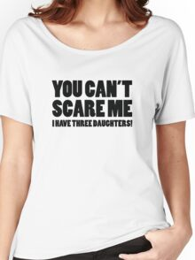 You Can't Scare Me I Have Three Daughters Women's Relaxed Fit T-Shirt