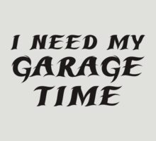 I Need My Garage Time by DesignFactoryD