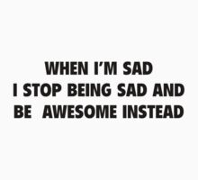 When I'm Sad I Stop Being Sad And Be Awesome Instead by DesignFactoryD