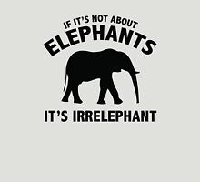 If It's Not About Elephants. It's Irrelephant. Unisex T-Shirt